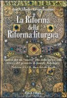 """La riforma della riforma liturgica. Ipotesi per un """"nuovo"""" rito della messa sulle tracce del pensiero di Joseph Ratzinger - Crescimanno Claudio"""