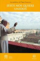 Jesus nos quiere unidos. - Francesco (Jorge Mario Bergoglio)