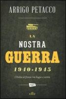 La nostra guerra 1940-1945. L'Italia al fronte tra bugie e verità. Cone-book - Petacco Arrigo