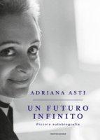Un futuro infinito. Piccola autobiografia - Asti Adriana