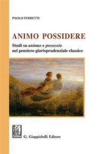 Copertina di 'Animo Possidere. Studi su animus e possessio nel pensiero giurisprudenziale classico'