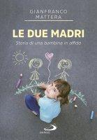 Due madri. Storia di una bambina in affido (Le) - Gianfranco Mattera