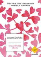 Una gentilezza infinita. Storie vere di amore, cura e generosità raccontate da un'infermiera - Watson Christie