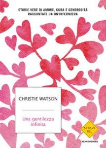 Copertina di 'Una gentilezza infinita. Storie vere di amore, cura e generosità raccontate da un'infermiera'