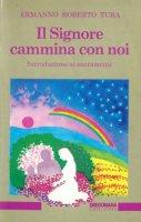 Il signore cammina con noi. Introduzione ai sacramenti - Tura Ermanno R.