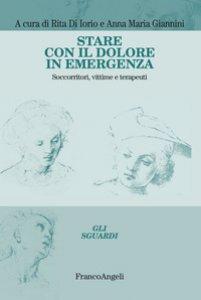 Copertina di 'Stare con il dolore in emergenza. Soccorritori, vittime e terapeuti'