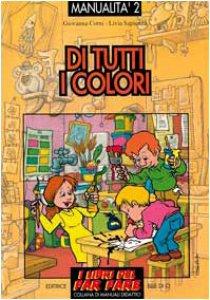 Copertina di 'Manualità. Vol. 2: Di tutti i colori. Esperienze grafico - pittoriche'