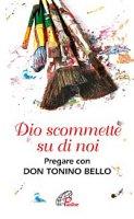 Dio scommette su di noi. Pregare con Don Tonino Bello - Nandino Capovilla