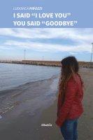 I said «I love you» you said «goodbye» - Pirozzi Ludovica