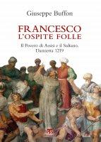 Francesco l'ospite folle. Il Povero di Assisi e il Sultano. Damietta 1219. - Giuseppe Buffon