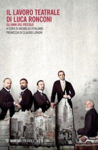 Copertina di 'Il lavoro teatrale di Luca Ronconi. Gli anni del Piccolo'