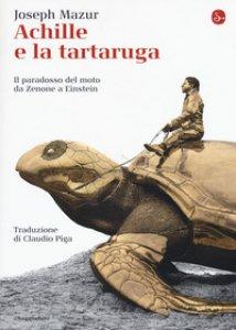 Copertina di 'Achille e la tartaruga. Il paradosso del moto da Zenone a Einstein'