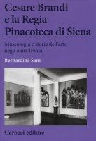 Cesare Brandi e la regia Pinacoteca di Siena. Museologia e storia dell'arte negli anni Trenta - Sani Bernardina