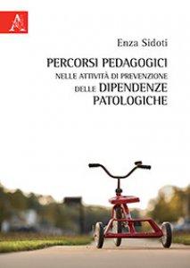 Copertina di 'Percorsi pedagogici nelle attività di prevenzione delle dipendenze patologiche'