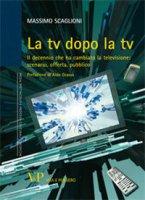 La tv dopo la tv. Il decennio che ha cambiato la televisione: scenario, offerta, pubblico - Scaglioni Massimo