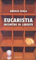 Eucaristia. Incontro di libertà - Scola Angelo