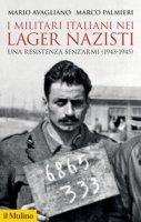 I militari italiani nei lager nazisti. Una resistenza senz'armi (1943-1945) - Avagliano Mario, Palmieri Marco