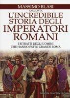 L' incredibile storia degli imperatori romani. I ritratti degli uomini che hanno fatto grande Roma - Blasi Massimo