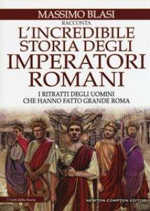 Copertina di 'L' incredibile storia degli imperatori romani. I ritratti degli uomini che hanno fatto grande Roma'