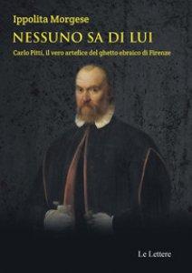 Copertina di 'Nessuno sa di lui. Carlo Pitti, il vero artefice del ghetto ebraico di Firenze'