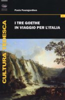 I tre Goethe in viaggio per l'Italia - Paumgardhen Paola