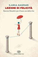 Lezioni di felicità. Esercizi filosofici per il buon uso della vita - Gaspari Ilaria