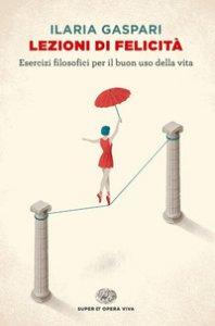 Copertina di 'Lezioni di felicità. Esercizi filosofici per il buon uso della vita'