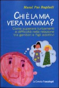 Copertina di 'Chi è la mia vera mamma? Come superare turbamenti e difficoltà nella relazione tra genitori e figli adottivi'