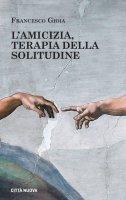 L'amicizia, terapia della solitudine - Francesco Gioia