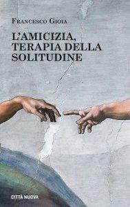 Copertina di 'L'amicizia, terapia della solitudine'