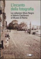 L' incanto della fotografia. Le collezioni Silvio Negro e Valerio Cianfarani al Museo di Roma. Ediz. illustrata
