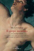 Il corpo incantato - Michel Onfray