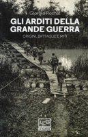 Gli arditi della grande guerra. Origini, battaglie e miti - Rochat Giorgio