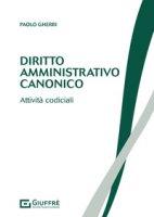 Diritto amministrativo canonico. Attività codiciali - Gherri Paolo