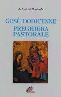Gesù dodicenne. Preghiera pastorale - Aelredo di Rievaulx