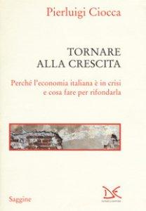 Copertina di 'Tornare alla crescita. Perché l'economia italiana è in crisi e cosa fare per rifondarla'