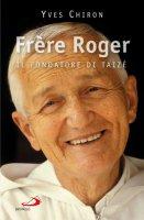 Frère Roger. 1915-2005. Il fondatore di Taizé - Chiron Yves