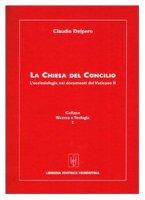 La Chiesa del Concilio. L'ecclesiologia nei documenti del Vaticano II - Delpero Claudio