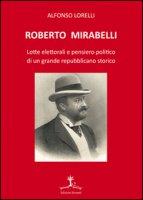Roberto Mirabelli. Lotte elettorali e pensiero politico di un grande repubblicano storico - Lorelli Alfonso