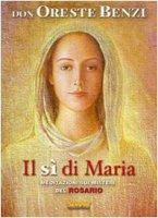 Il sì di Maria. Meditazioni sui misteri del rosario - Benzi Oreste