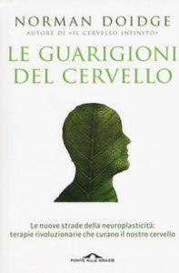 Copertina di 'Le guarigioni del cervello. Le nuove strade della neuroplasticità: terapie rivoluzionarie che curano il nostro cervello'