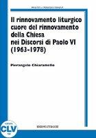 Rinnovamento liturgico cuore del rinnovamento della Chiesa nei Discorsi di Paolo VI (1963-1978) - Chiaramello Pierangelo