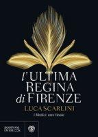 L' ultima regina di Firenze. I Medici: atto finale - Scarlini Luca
