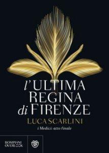 Copertina di 'L' ultima regina di Firenze. I Medici: atto finale'