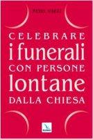Celebrare i funerali con persone lontane dalla Chiesa - Vibert Pierre, Baldacci Anna Morena, Gobbin Marino