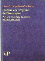 Platone e le «ragioni» dell'immagine. Percorsi filosofici e deviazioni tra metafore e miti - Napolitano Valditara Linda M.