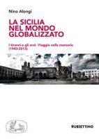 La Sicilia nel mondo globalizzato. I tiranni e gli eroi. Viaggio nella memoria (1943-2013) - Alongi Nino