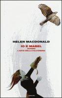 Io e Mabel. Ovvero l'arte della falconeria - MacDonald Helen