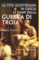 La vita quotidiana in Grecia ai tempi della guerra di Troia (1250 a. C.) - Faure Paul