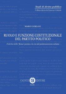 Copertina di 'Ruolo e funzione costituzionale del partito politico. Il declino della «forma» partito e la crisi del parlamentarismo italiano'